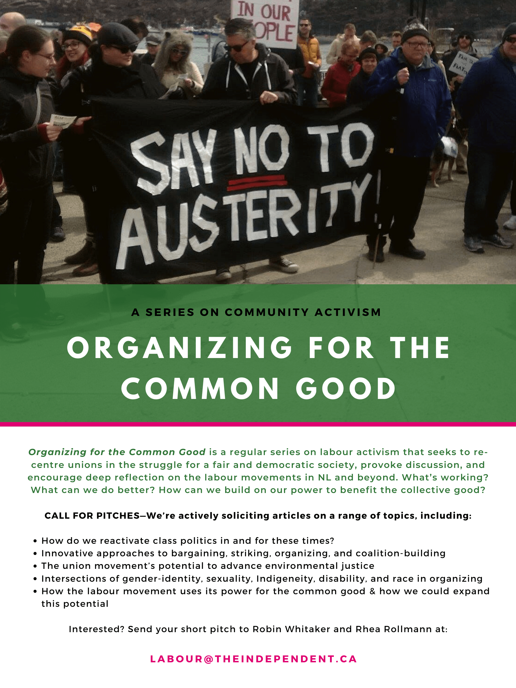 """A flyer for """"Organizing for the Common Good"""", a new regular series on labour activism that seeks to re-centre unions in the struggle for a fair and democratic society, provoke discussion, and encourage deep reflection on the labour movements in NL and beyond. What's working? What can we do better? How can we build on our power to benefit the collective good?  CALL FOR PITCHES—We're actively soliciting articles on a rage of topics, including: - How do we reactivate class politics in and for these times? - Innovative approaches to bargaining, striking, organizing, and coalition-building - The union movement's potential to advance environmental justice - Intersections of gender-identity, sexuality, Indigeneity, disability, and race in organizing - How the labour movement uses its power for the common good & how we could expand this potential  Interested? Send your short pitch to Robin Whitaker and Rhea Rollmann at labour@theindependent.ca"""